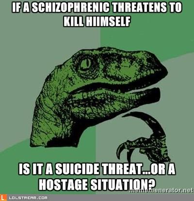 If a schizophrenic threatens to kill himself...