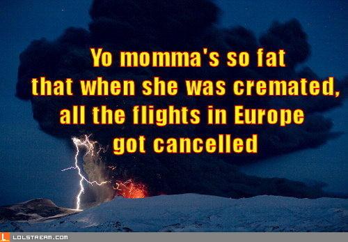 Yo momma's so fat...