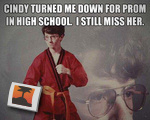 Cindy turned me down for prom in high school...