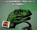 If a schizophrenic threatens to kill himself...